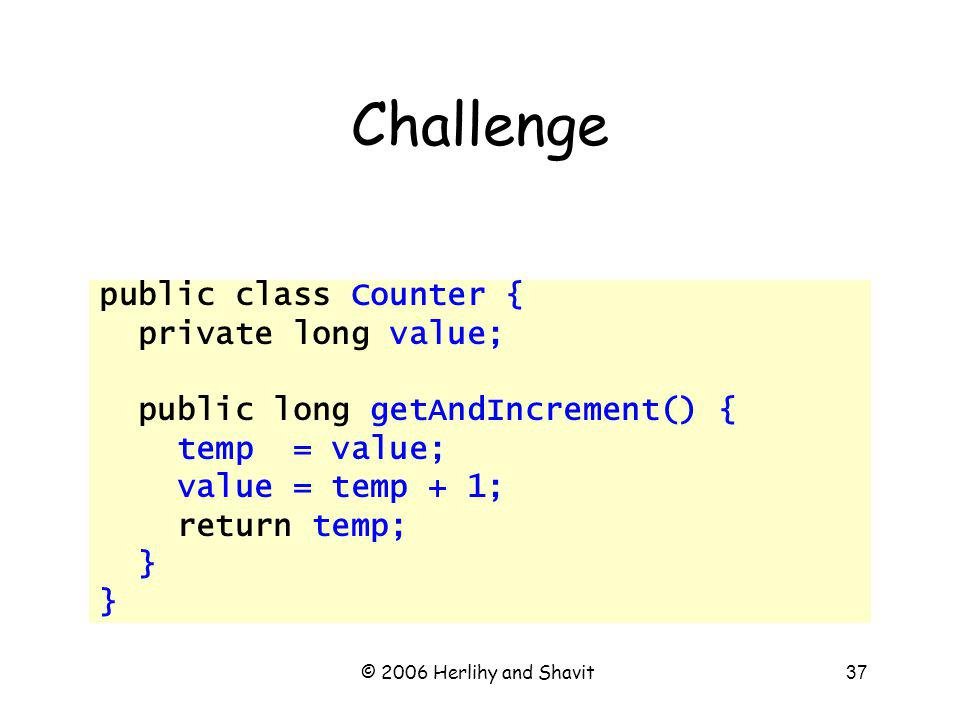 © 2006 Herlihy and Shavit37 Challenge public class Counter { private long value; public long getAndIncrement() { temp = value; value = temp + 1; return temp; }