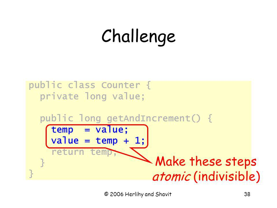 © 2006 Herlihy and Shavit38 Challenge public class Counter { private long value; public long getAndIncrement() { temp = value; value = temp + 1; return temp; } Make these steps atomic (indivisible)
