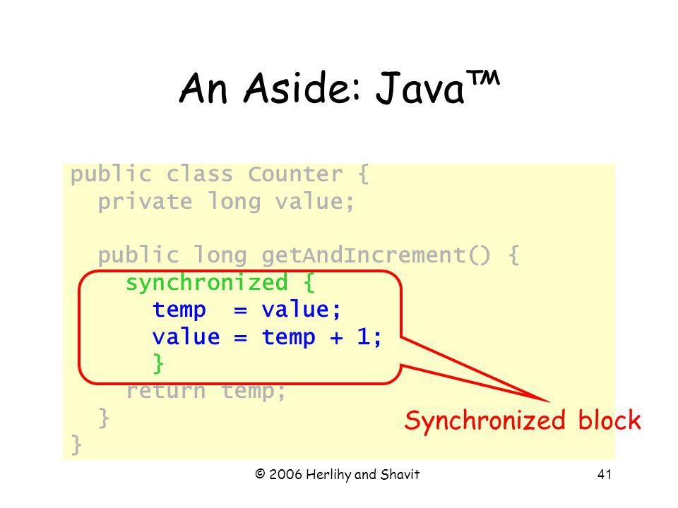 © 2006 Herlihy and Shavit41 An Aside: Java public class Counter { private long value; public long getAndIncrement() { synchronized { temp = value; value = temp + 1; } return temp; } Synchronized block