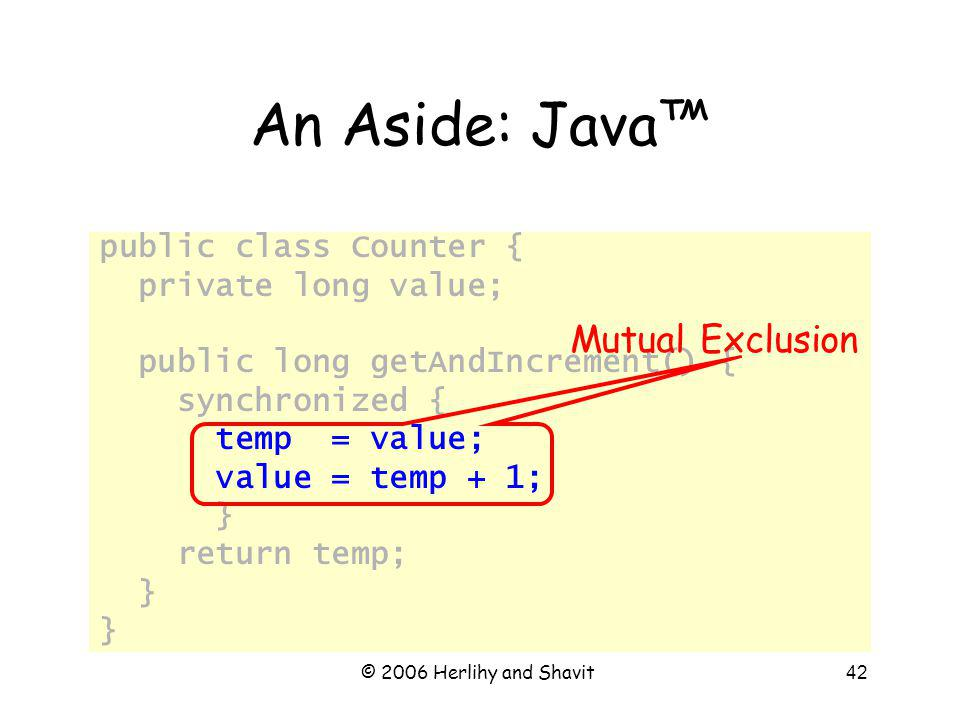 © 2006 Herlihy and Shavit42 An Aside: Java public class Counter { private long value; public long getAndIncrement() { synchronized { temp = value; value = temp + 1; } return temp; } Mutual Exclusion