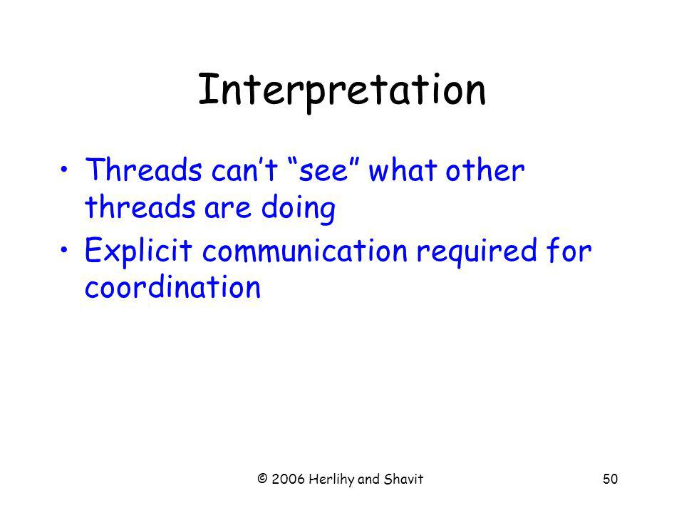 © 2006 Herlihy and Shavit50 Interpretation Threads cant see what other threads are doing Explicit communication required for coordination