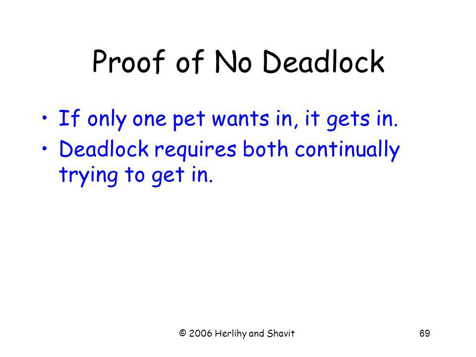 © 2006 Herlihy and Shavit69 Proof of No Deadlock If only one pet wants in, it gets in.