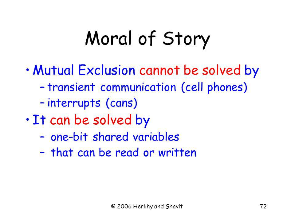 © 2006 Herlihy and Shavit72 Moral of Story Mutual Exclusion cannot be solved by –transient communication (cell phones) –interrupts (cans) It can be solved by – one-bit shared variables – that can be read or written