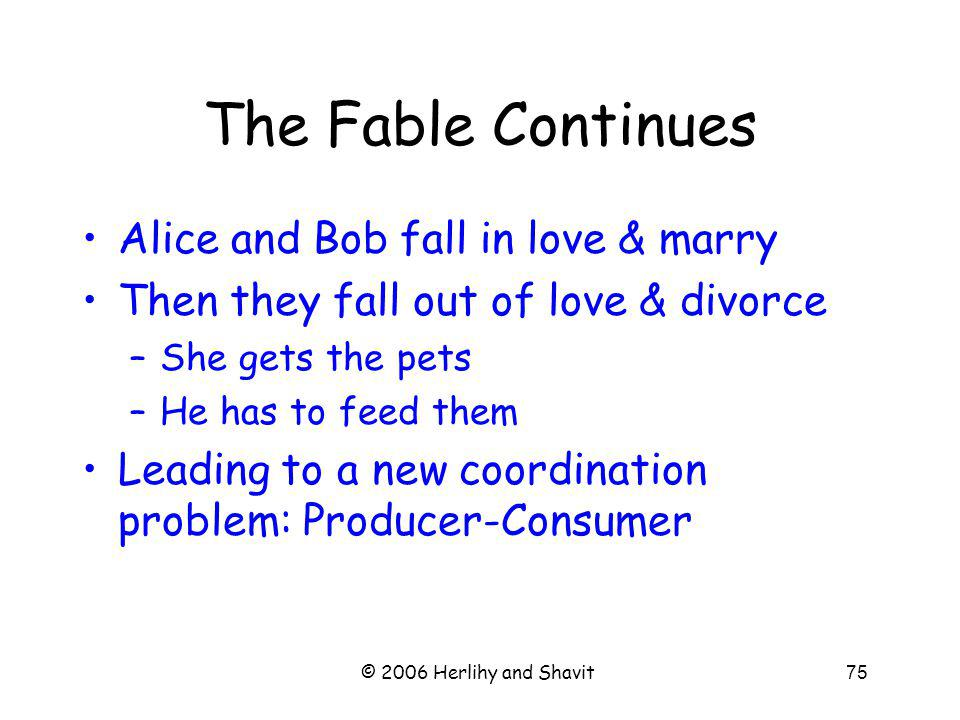 © 2006 Herlihy and Shavit75 The Fable Continues Alice and Bob fall in love & marry Then they fall out of love & divorce –She gets the pets –He has to feed them Leading to a new coordination problem: Producer-Consumer