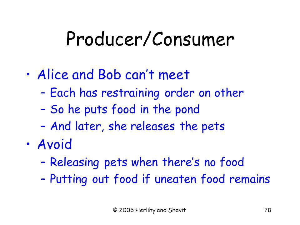 © 2006 Herlihy and Shavit78 Producer/Consumer Alice and Bob cant meet –Each has restraining order on other –So he puts food in the pond –And later, she releases the pets Avoid –Releasing pets when theres no food –Putting out food if uneaten food remains