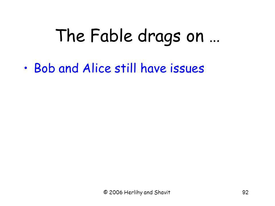 © 2006 Herlihy and Shavit92 The Fable drags on … Bob and Alice still have issues