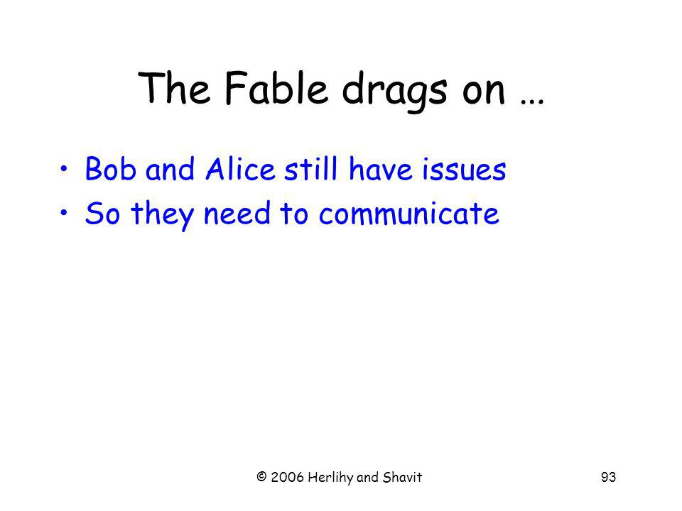 © 2006 Herlihy and Shavit93 The Fable drags on … Bob and Alice still have issues So they need to communicate