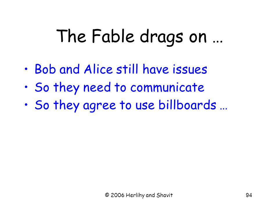 © 2006 Herlihy and Shavit94 The Fable drags on … Bob and Alice still have issues So they need to communicate So they agree to use billboards …