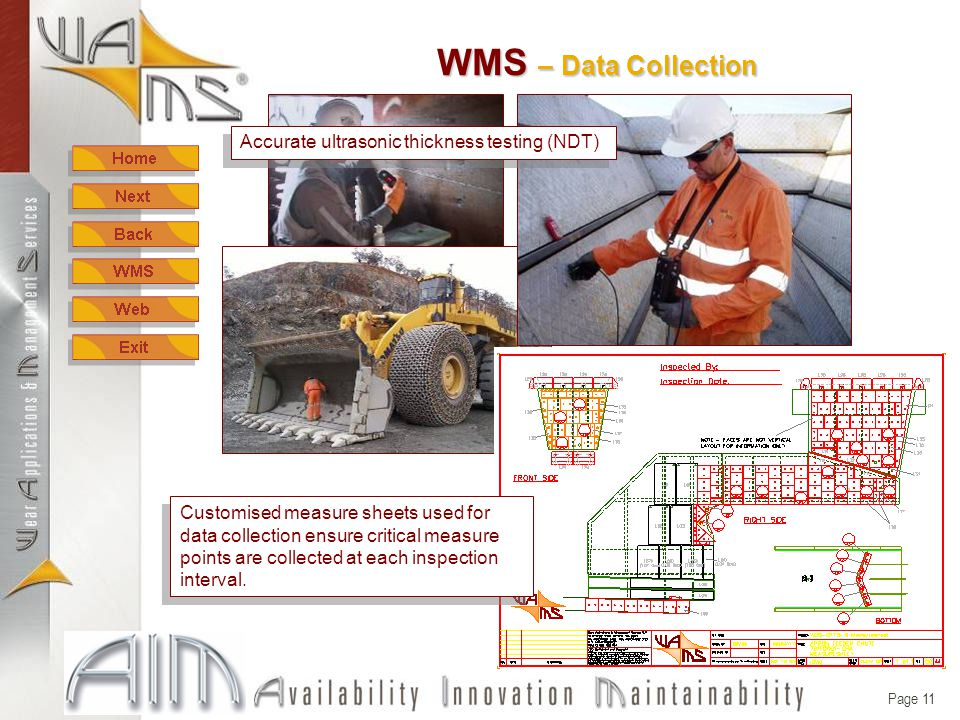 Page 10 W ear M anagement S ystem - WMS The WMS incorporates the following; Data Collection (inspections) Data Input (measurements & tonnes) Area Status (live, online access) Area Reporting (reports & action plans) Performance Summary