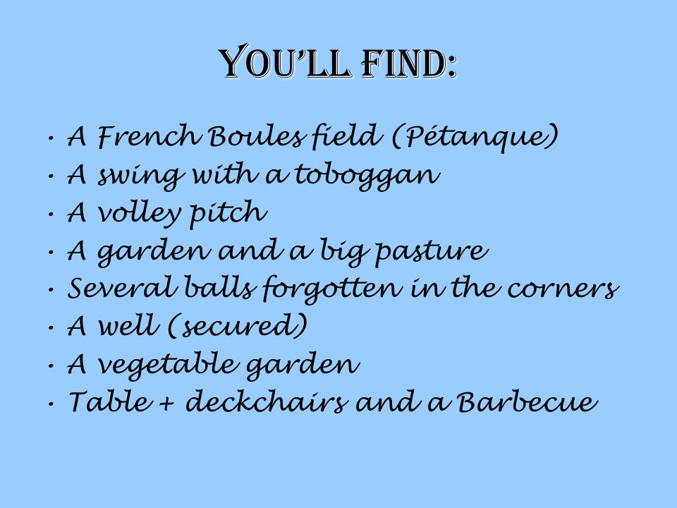 Youll find: A French Boules field (Pétanque) A swing with a toboggan A volley pitch A garden and a big pasture Several balls forgotten in the corners A well (secured) A vegetable garden Table + deckchairs and a Barbecue