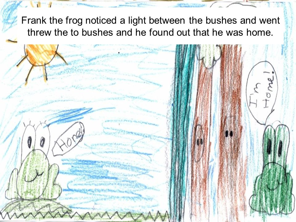 Frank the frog noticed a light between the bushes and went threw the to bushes and he found out that he was home.