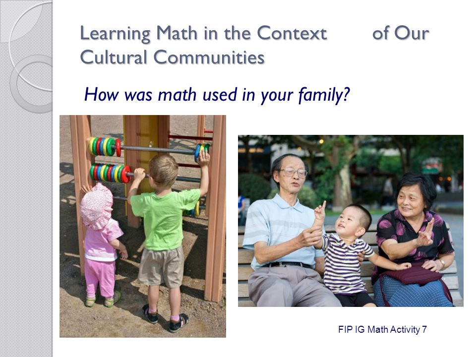 Learning Math in the Context of Our Cultural Communities How was math used in your family.