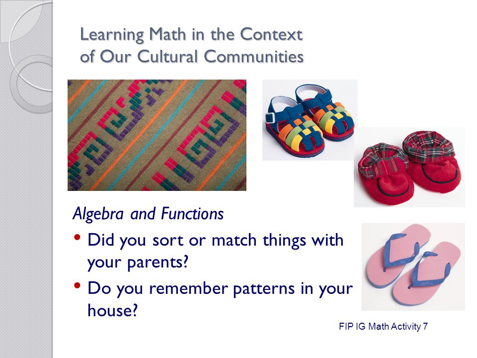 Learning Math in the Context of Our Cultural Communities Algebra and Functions Did you sort or match things with your parents.