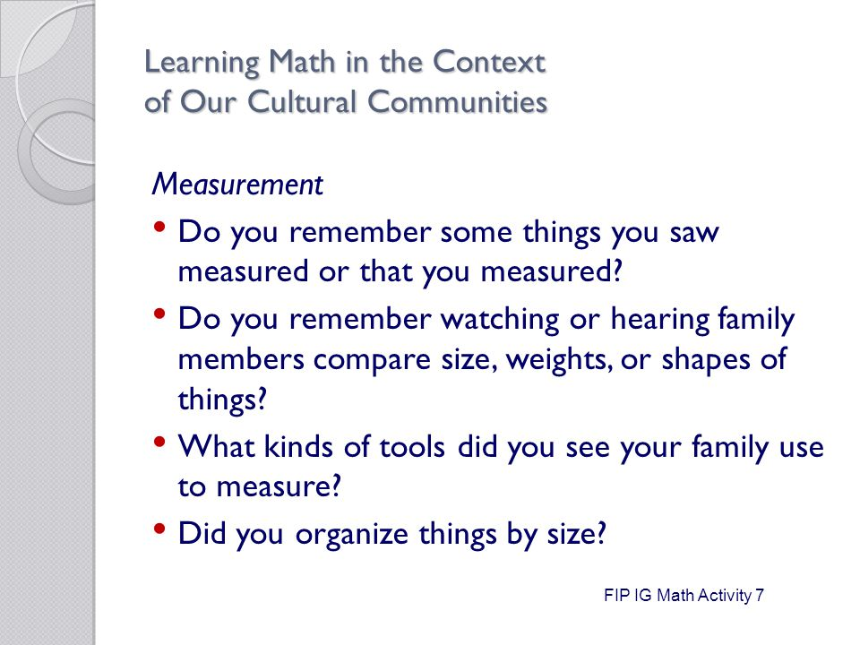 Learning Math in the Context of Our Cultural Communities Measurement Do you remember some things you saw measured or that you measured.