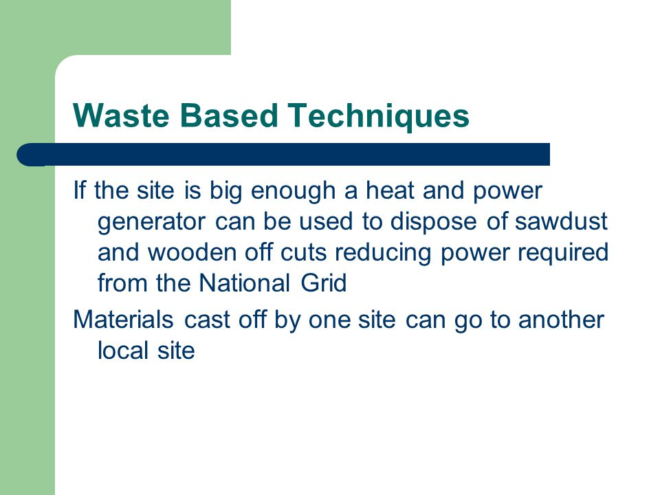 Waste Based Techniques Waste is costly, not just in terms of money but through the cost of transporting to and from site and in landfill disposal Managing the delivery of just enough materials is the best way to reduce this waste but it will still occur at times.