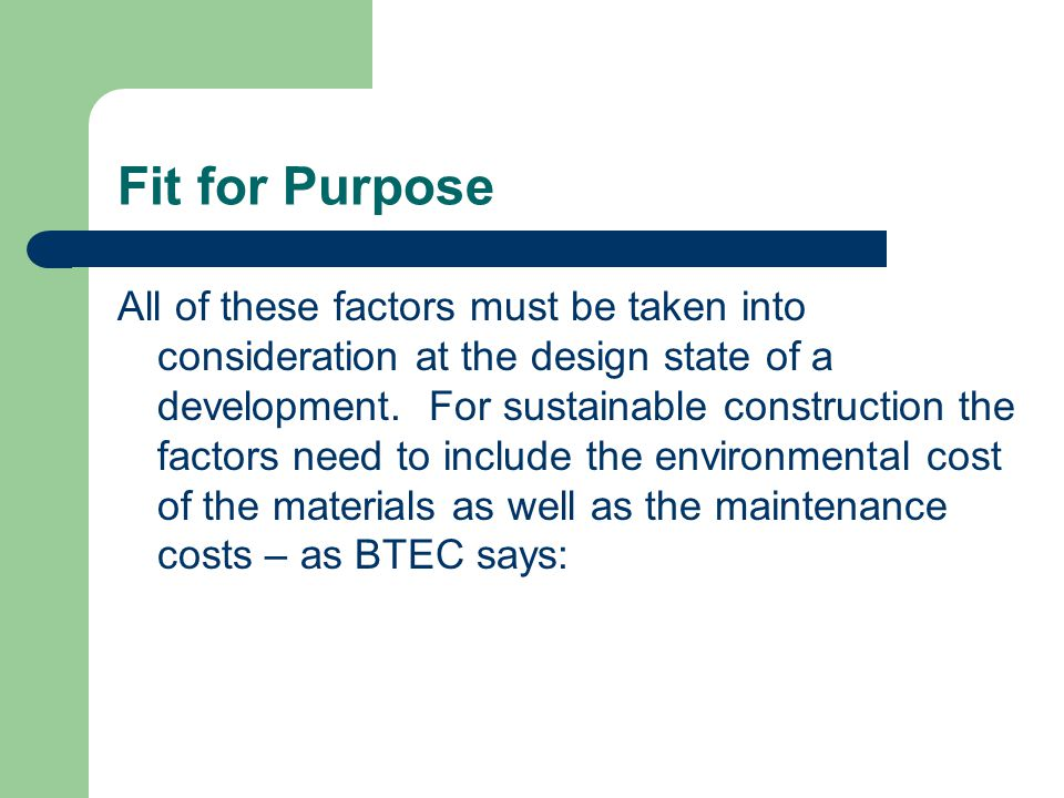 Fit for Purpose The design specification and materials used for a development must be capable of withstanding any normally damaging effects like: Weather – flooding – actions of occupants – stresses imposed by whatever the building is used for, like machines in a factory