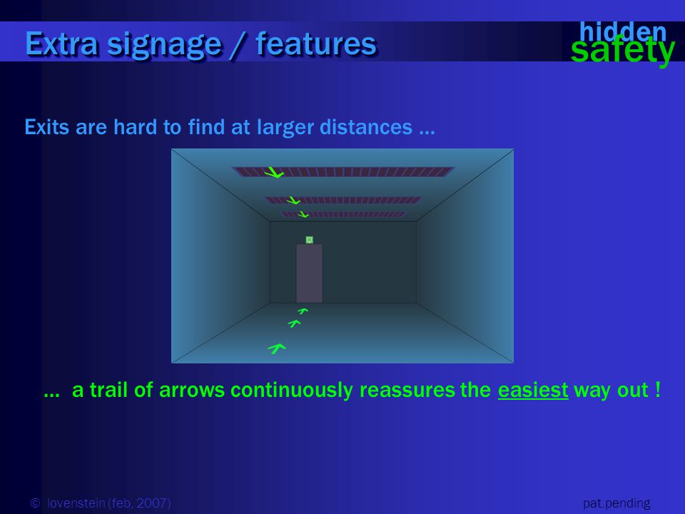 Exits are hard to find at larger distances … … a trail of arrows continuously reassures the easiest way out ! Extra signage / features hidden safety ©