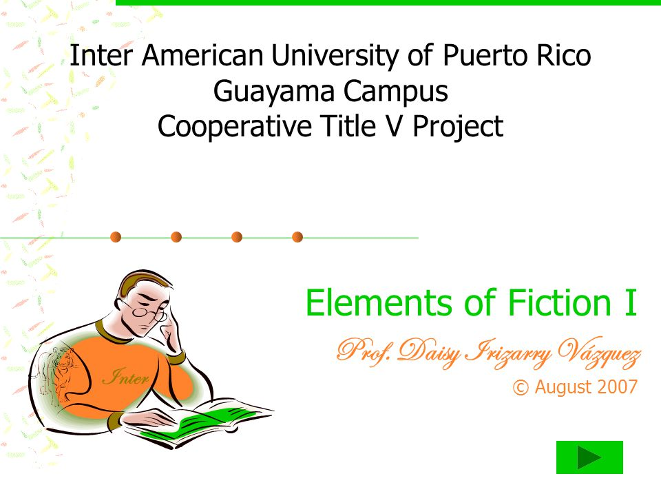 Elements of Fiction I Prof. Daisy Irizarry Vázquez © August 2007 Inter American University of Puerto Rico Guayama Campus Cooperative Title V Project I