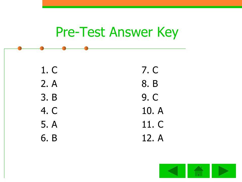 Pre-Test Answer Key 1. C 2. A 3. B 4. C 5. A 6. B 7. C 8. B 9. C 10. A 11. C 12. A