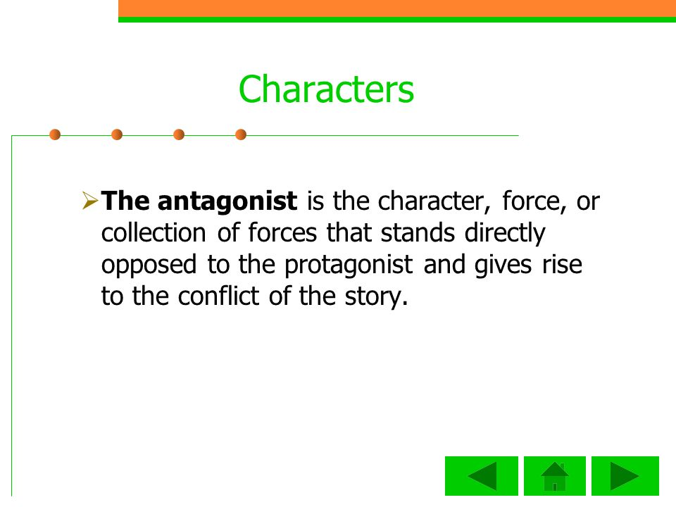 Characters The antagonist is the character, force, or collection of forces that stands directly opposed to the protagonist and gives rise to the conflict of the story.