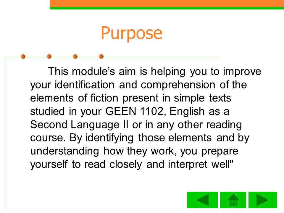 Purpose This modules aim is helping you to improve your identification and comprehension of the elements of fiction present in simple texts studied in your GEEN 1102, English as a Second Language II or in any other reading course.