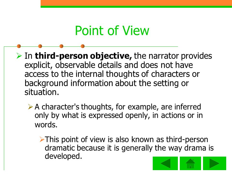 Point of View In third-person objective, the narrator provides explicit, observable details and does not have access to the internal thoughts of characters or background information about the setting or situation.