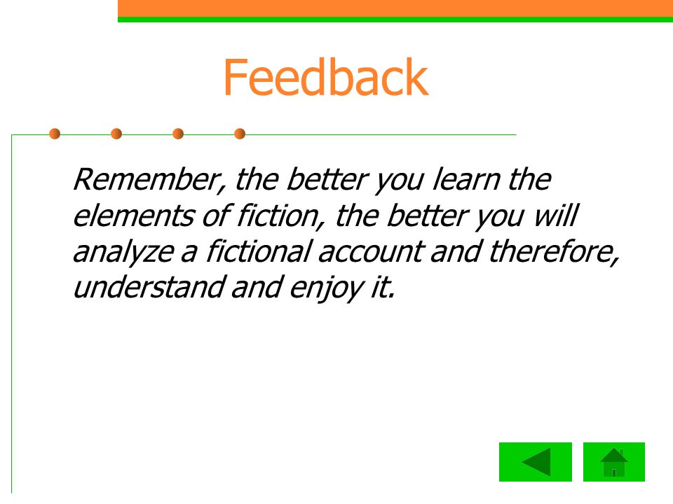 Feedback Remember, the better you learn the elements of fiction, the better you will analyze a fictional account and therefore, understand and enjoy it.