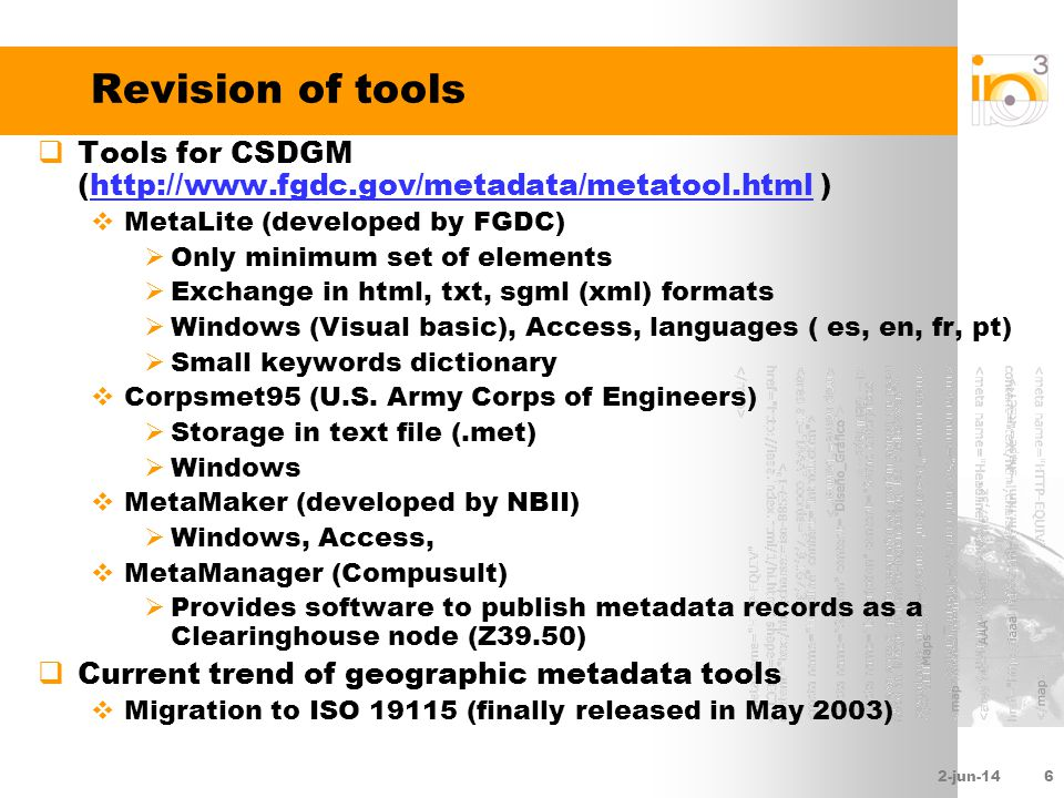 2-jun-146 Revision of tools Tools for CSDGM (http://www.fgdc.gov/metadata/metatool.html )http://www.fgdc.gov/metadata/metatool.html MetaLite (developed by FGDC) Only minimum set of elements Exchange in html, txt, sgml (xml) formats Windows (Visual basic), Access, languages ( es, en, fr, pt) Small keywords dictionary Corpsmet95 (U.S.