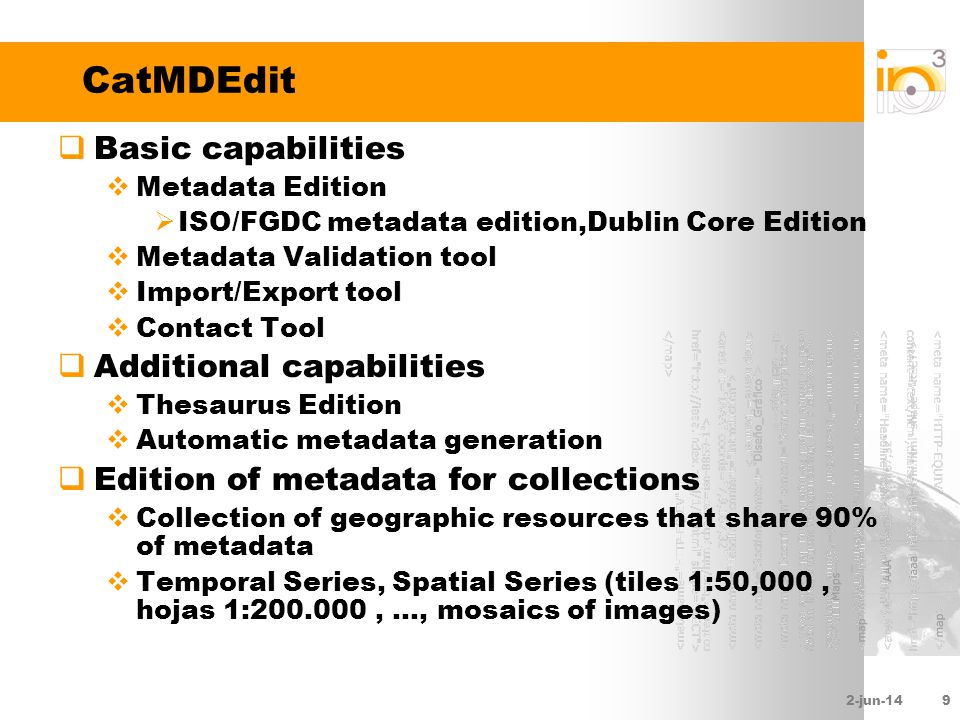 2-jun-149 CatMDEdit Basic capabilities Metadata Edition ISO/FGDC metadata edition,Dublin Core Edition Metadata Validation tool Import/Export tool Contact Tool Additional capabilities Thesaurus Edition Automatic metadata generation Edition of metadata for collections Collection of geographic resources that share 90% of metadata Temporal Series, Spatial Series (tiles 1:50,000, hojas 1:200.000,..., mosaics of images)