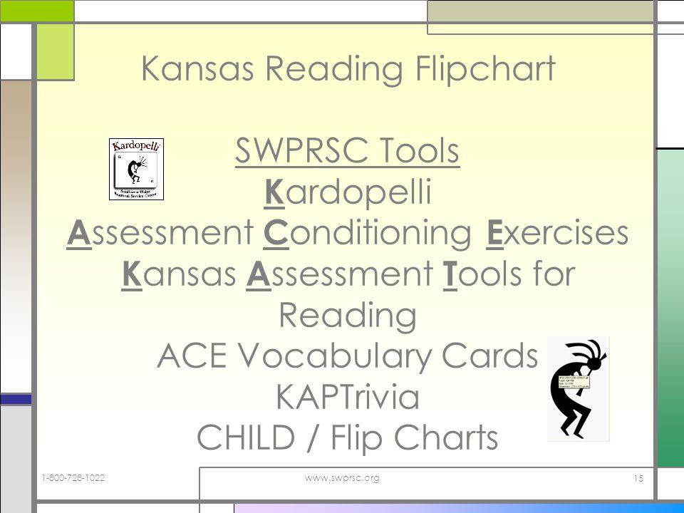 1-800-728-1022www.swprsc.org 15 Kansas Reading Flipchart SWPRSC Tools K ardopelli A ssessment C onditioning E xercises K ansas A ssessment T ools for Reading ACE Vocabulary Cards KAPTrivia CHILD / Flip Charts