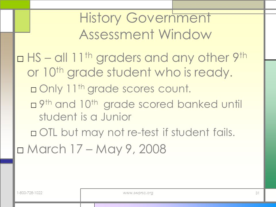 1-800-728-1022www.swprsc.org 31 History Government Assessment Window HS – all 11 th graders and any other 9 th or 10 th grade student who is ready.