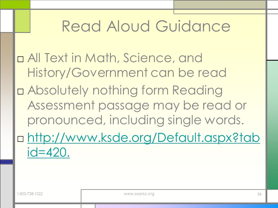 1-800-728-1022www.swprsc.org 36 Read Aloud Guidance All Text in Math, Science, and History/Government can be read Absolutely nothing form Reading Assessment passage may be read or pronounced, including single words.