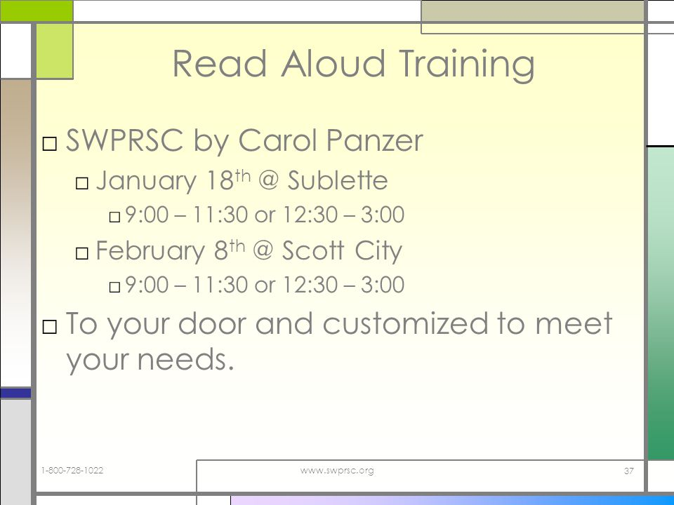 www.swprsc.org 37 Read Aloud Training SWPRSC by Carol Panzer January 18 Sublette 9:00 – 11:30 or 12:30 – 3:00 February 8 Scott City 9:00 – 11:30 or 12:30 – 3:00 To your door and customized to meet your needs.