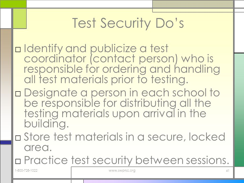 1-800-728-1022www.swprsc.org 41 Test Security Dos Identify and publicize a test coordinator (contact person) who is responsible for ordering and handling all test materials prior to testing.