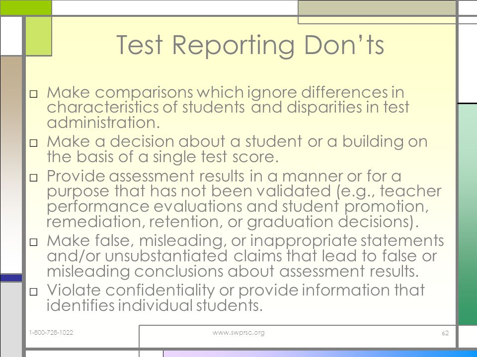 1-800-728-1022www.swprsc.org 62 Test Reporting Donts Make comparisons which ignore differences in characteristics of students and disparities in test administration.