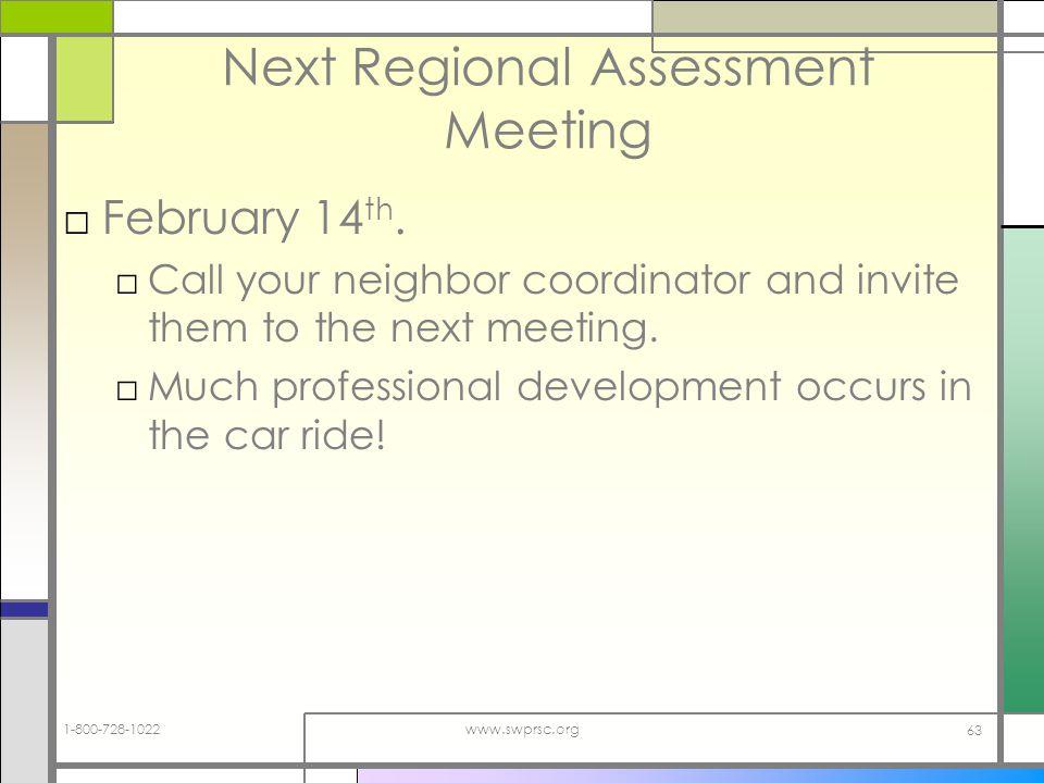 1-800-728-1022www.swprsc.org 63 Next Regional Assessment Meeting February 14 th.