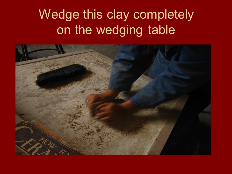 Wedge this clay completely on the wedging table