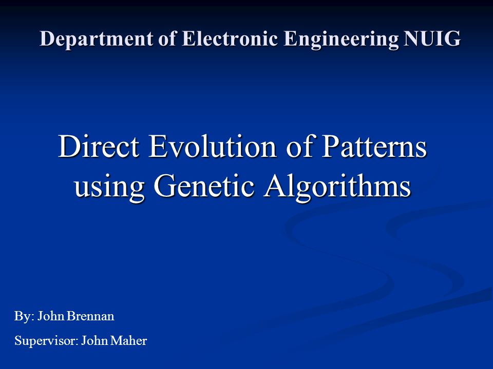 Department of Electronic Engineering NUIG Direct Evolution of Patterns using Genetic Algorithms By: John Brennan Supervisor: John Maher