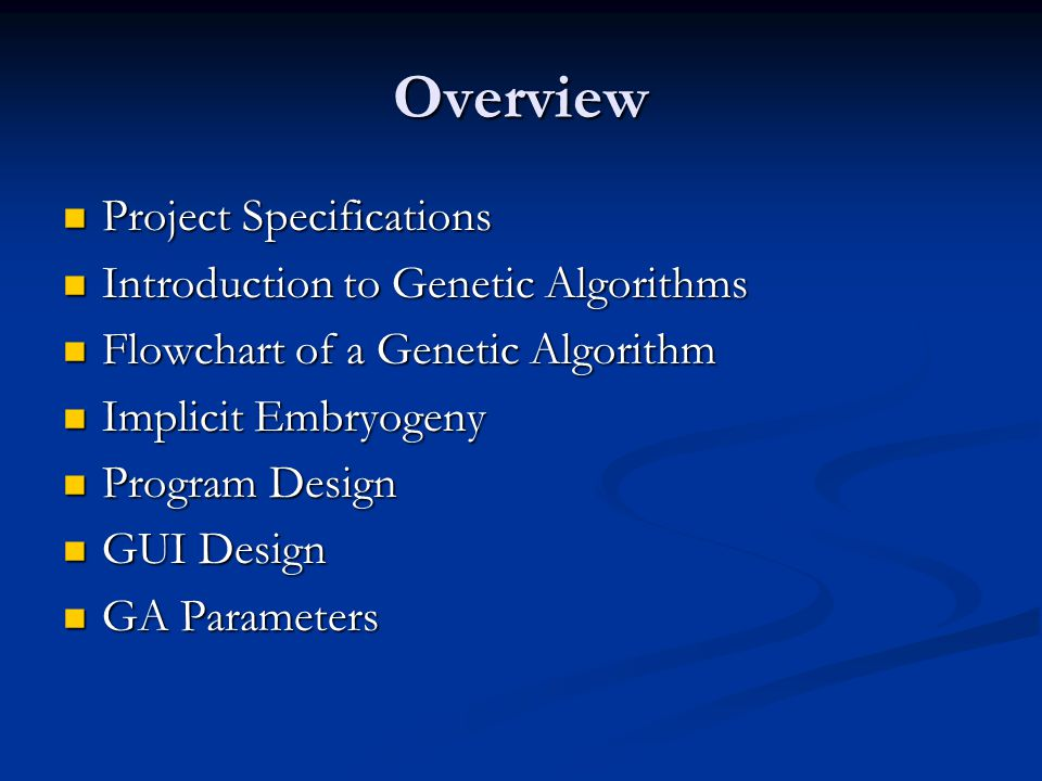 Overview Project Specifications Project Specifications Introduction to Genetic Algorithms Introduction to Genetic Algorithms Flowchart of a Genetic Algorithm Flowchart of a Genetic Algorithm Implicit Embryogeny Implicit Embryogeny Program Design Program Design GUI Design GUI Design GA Parameters GA Parameters