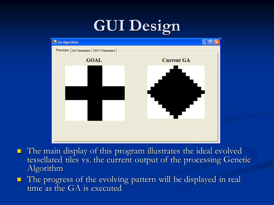 GUI Design The main display of this program illustrates the ideal evolved tessellated tiles vs. the current output of the processing Genetic Algorithm