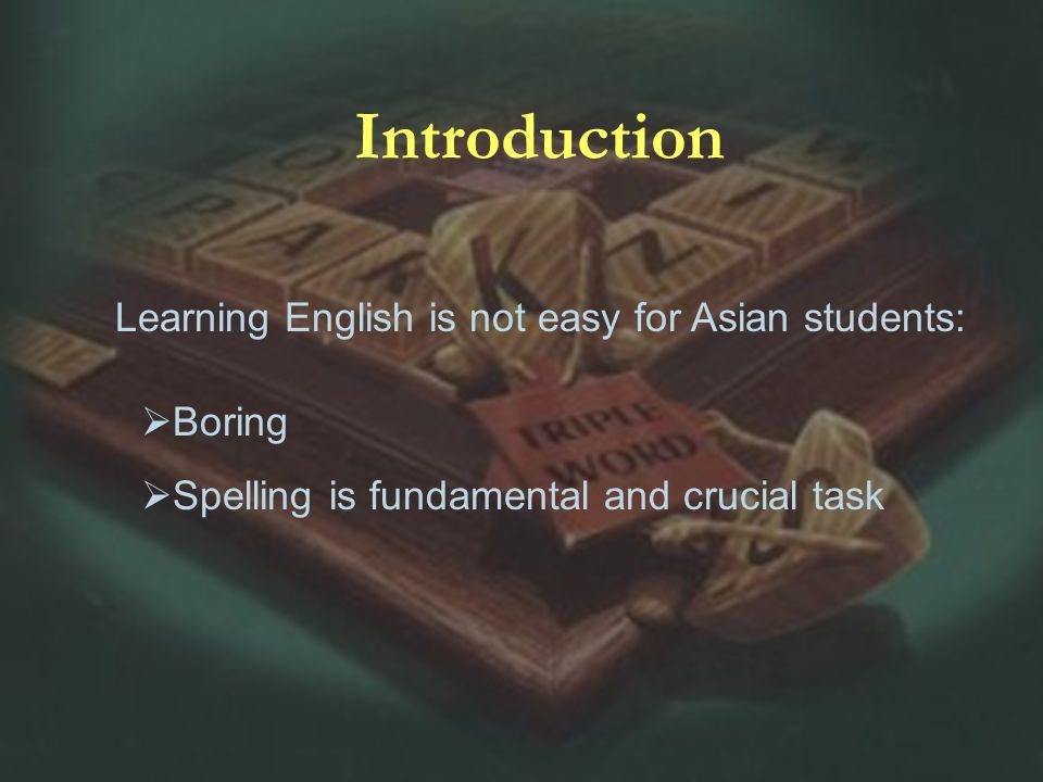 Learning English is not easy for Asian students: Introduction Boring Spelling is fundamental and crucial task