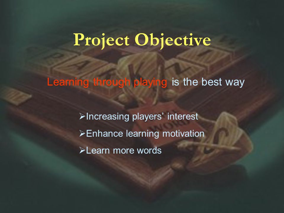 Learning through playing is the best way Project Objective Increasing players interest Enhance learning motivation Learn more words