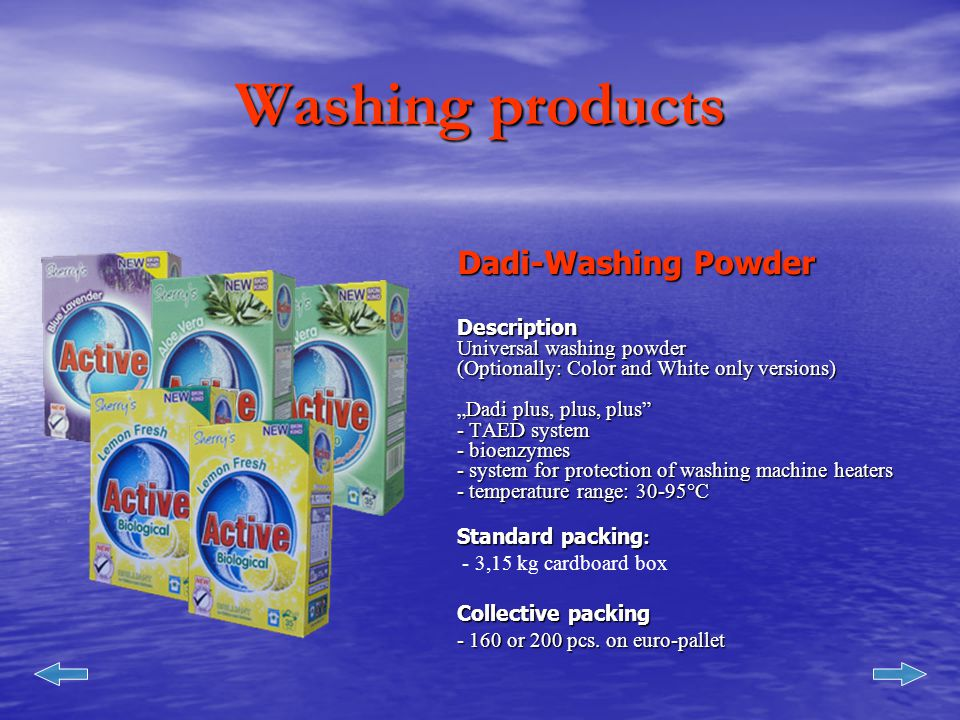 Washing products Dadi-Washing Powder Description Universal washing powder (Optionally: Color and White only versions) Dadi plus, plus, plus - TAED system - bioenzymes - system for protection of washing machine heaters - temperature range: 30-95°C Standard packing : - 5 kg cardboard box - 5 kg cardboard box Collective packing - 160 or 200 pcs.