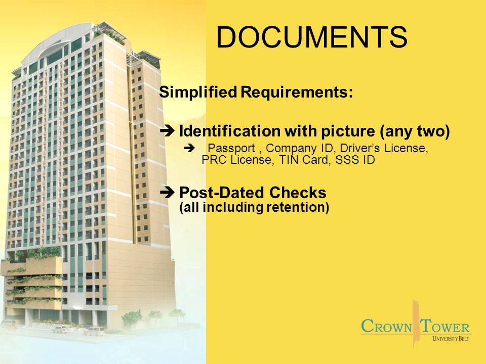 DOCUMENTS Simplified Requirements: èIdentification with picture (any two) èPassport, Company ID, Drivers License, PRC License, TIN Card, SSS ID èPost-Dated Checks (all including retention)