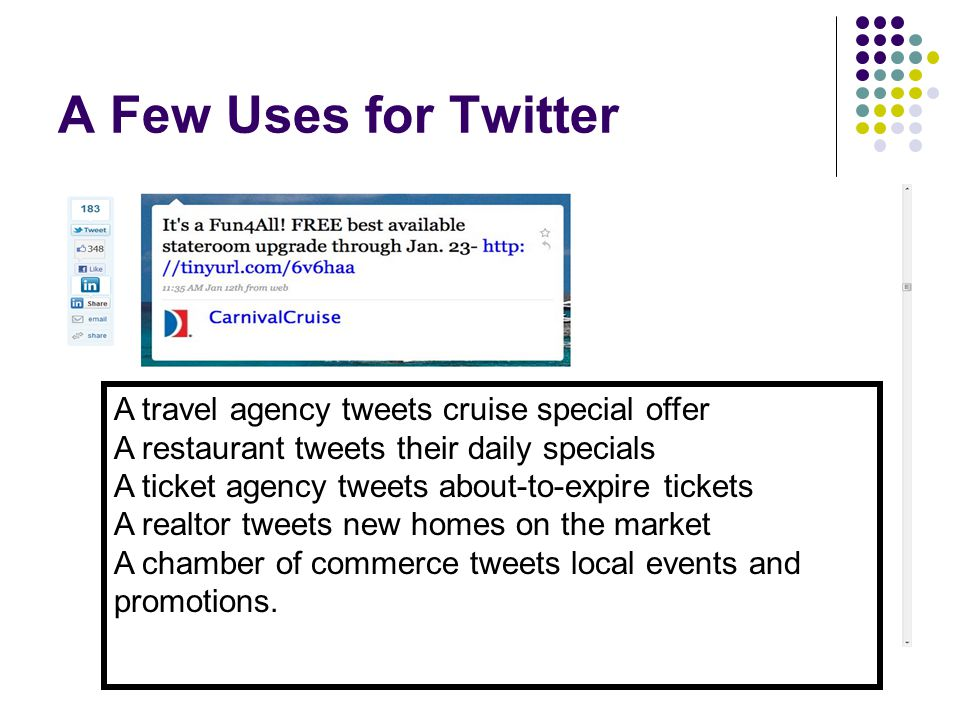 A Few Uses for Twitter A travel agency tweets cruise special offer A restaurant tweets their daily specials A ticket agency tweets about-to-expire tickets A realtor tweets new homes on the market A chamber of commerce tweets local events and promotions.