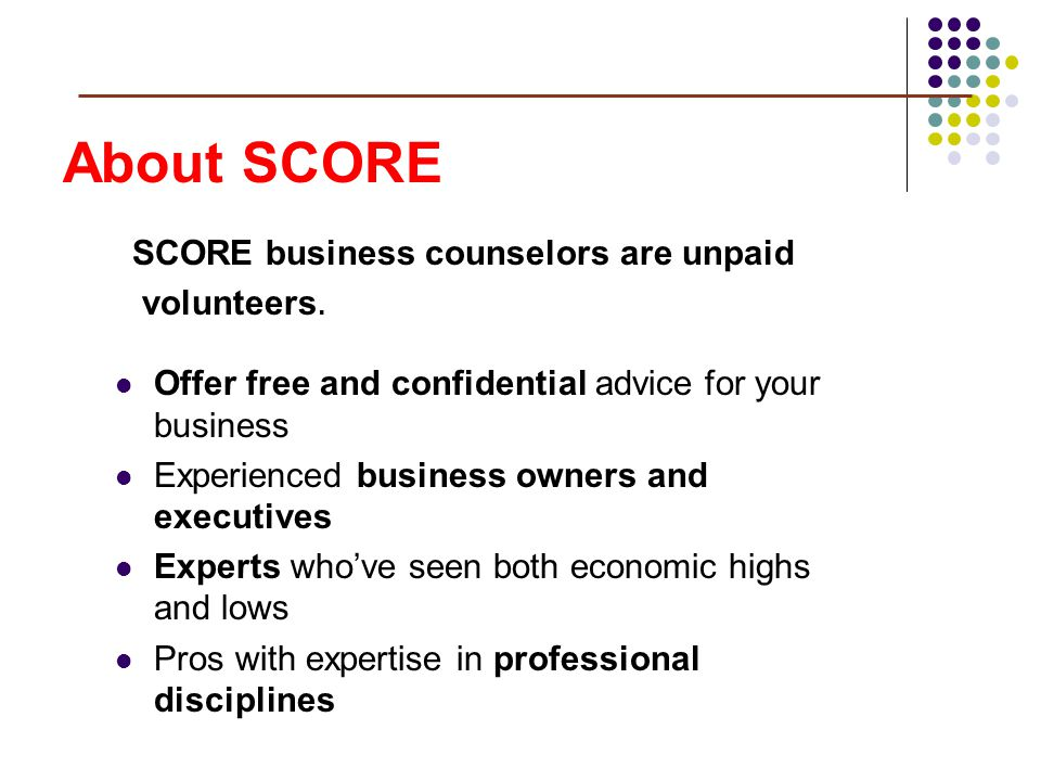 About SCORE Offer free and confidential advice for your business Experienced business owners and executives Experts whove seen both economic highs and lows Pros with expertise in professional disciplines SCORE business counselors are unpaid volunteers.