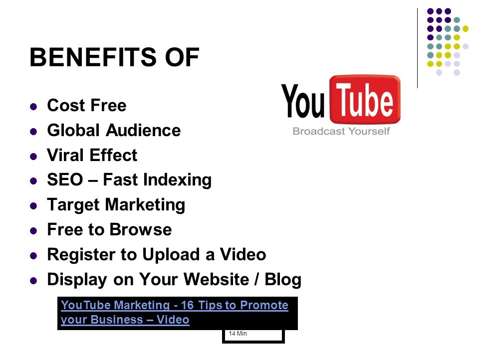 BENEFITS OF Cost Free Global Audience Viral Effect SEO – Fast Indexing Target Marketing Free to Browse Register to Upload a Video Display on Your Website / Blog YouTube Marketing - 16 Tips to Promote your Business – Video 14 Min