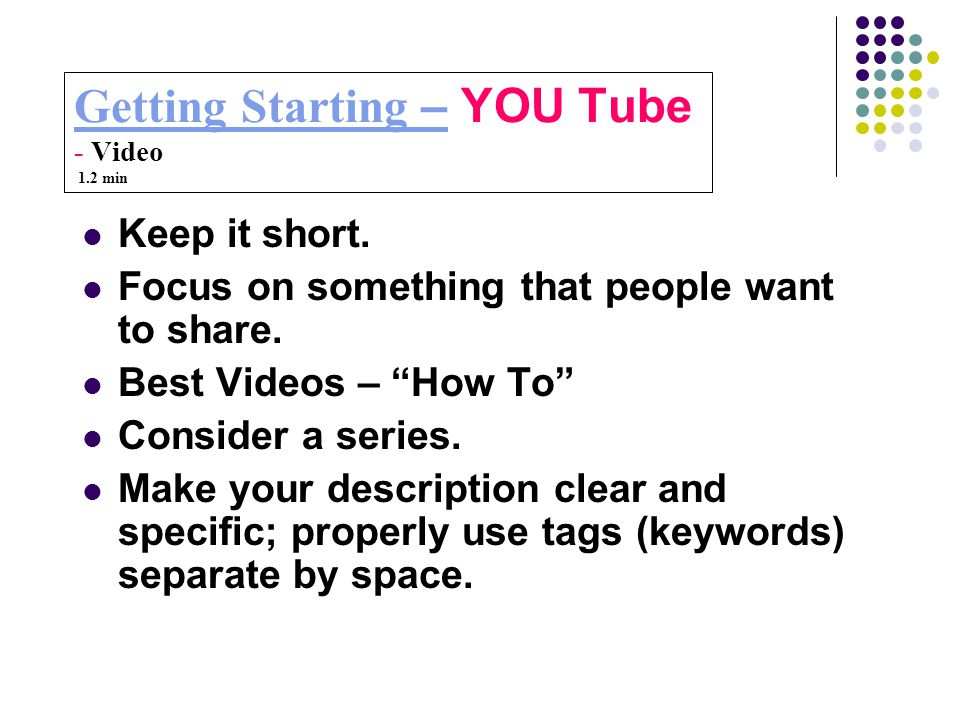 Getting Starting –Getting Starting – YOU Tube - Video 1.2 min Keep it short.