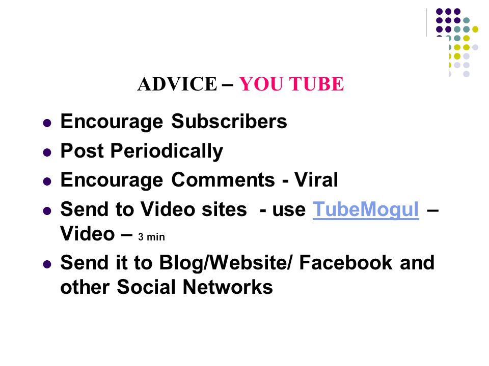ADVICE – YOU TUBE Encourage Subscribers Post Periodically Encourage Comments - Viral Send to Video sites - use TubeMogul – Video – 3 minTubeMogul Send it to Blog/Website/ Facebook and other Social Networks