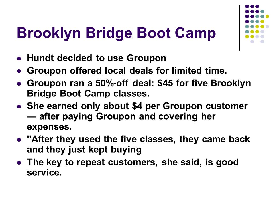 Brooklyn Bridge Boot Camp Hundt decided to use Groupon Groupon offered local deals for limited time.